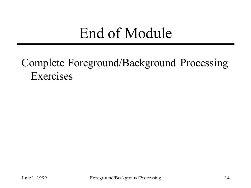 June 1, 1999Foreground/Background Processing14 End of Module Complete Foreground/Background Processing Exercises