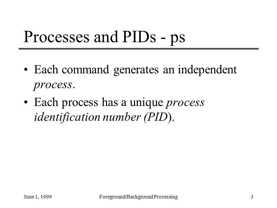 June 1, 1999Foreground/Background Processing3 Processes and PIDs - ps Each command generates an independent process.