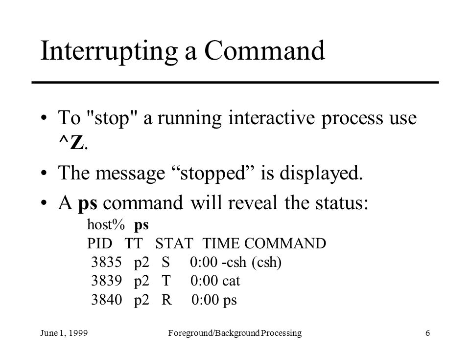 June 1, 1999Foreground/Background Processing6 Interrupting a Command To stop a running interactive process use ^Z.