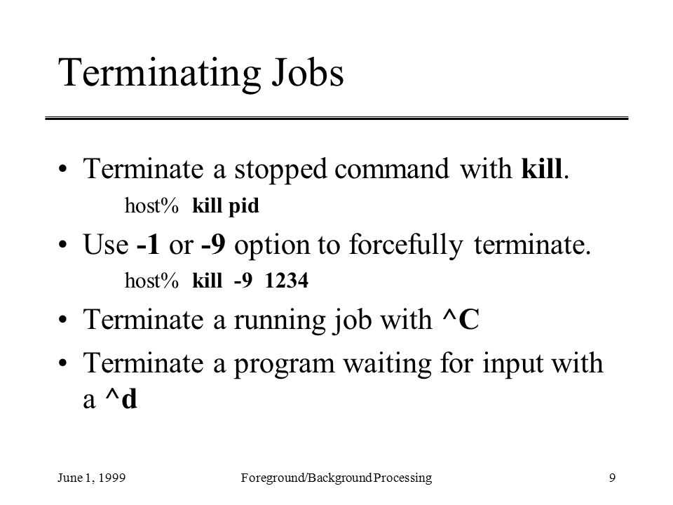 June 1, 1999Foreground/Background Processing9 Terminating Jobs Terminate a stopped command with kill.
