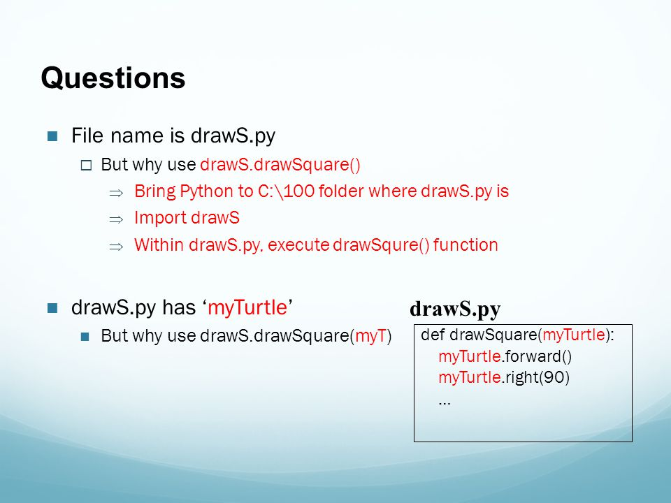 Questions File name is drawS.py  But why use drawS.drawSquare()  Bring Python to C:\100 folder where drawS.py is  Import drawS  Within drawS.py, execute drawSqure() function drawS.py has 'myTurtle' But why use drawS.drawSquare(myT) def drawSquare(myTurtle): myTurtle.forward() myTurtle.right(90) … drawS.py