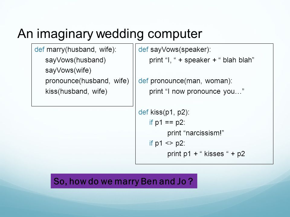 An imaginary wedding computer def marry(husband, wife): sayVows(husband) sayVows(wife) pronounce(husband, wife) kiss(husband, wife) def sayVows(speaker): print I, + speaker + blah blah def pronounce(man, woman): print I now pronounce you… def kiss(p1, p2): if p1 == p2: print narcissism! if p1 <> p2: print p1 + kisses + p2 So, how do we marry Ben and Jo