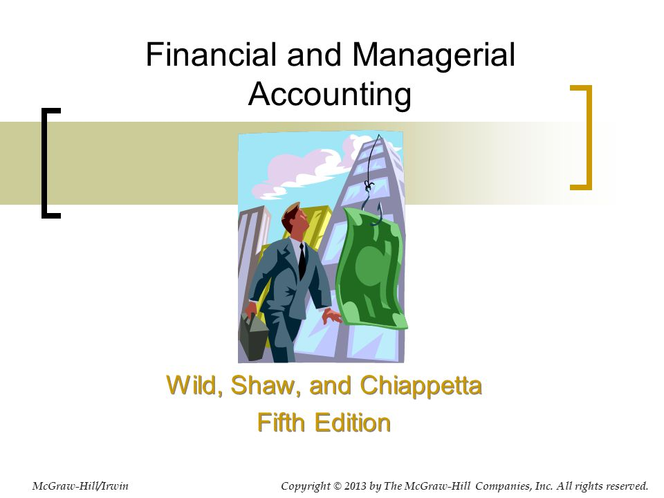 Financial and Managerial Accounting Wild, Shaw, and Chiappetta Fifth Edition Wild, Shaw, and Chiappetta Fifth Edition McGraw-Hill/Irwin Copyright © 2013 by The McGraw-Hill Companies, Inc.