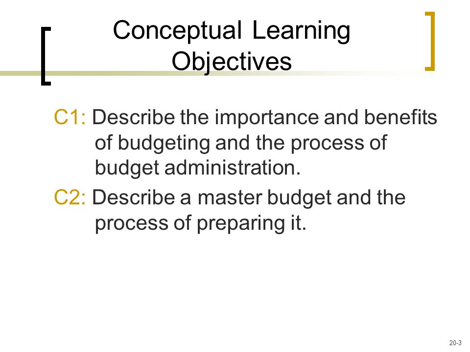 Conceptual Learning Objectives C1: Describe the importance and benefits of budgeting and the process of budget administration.