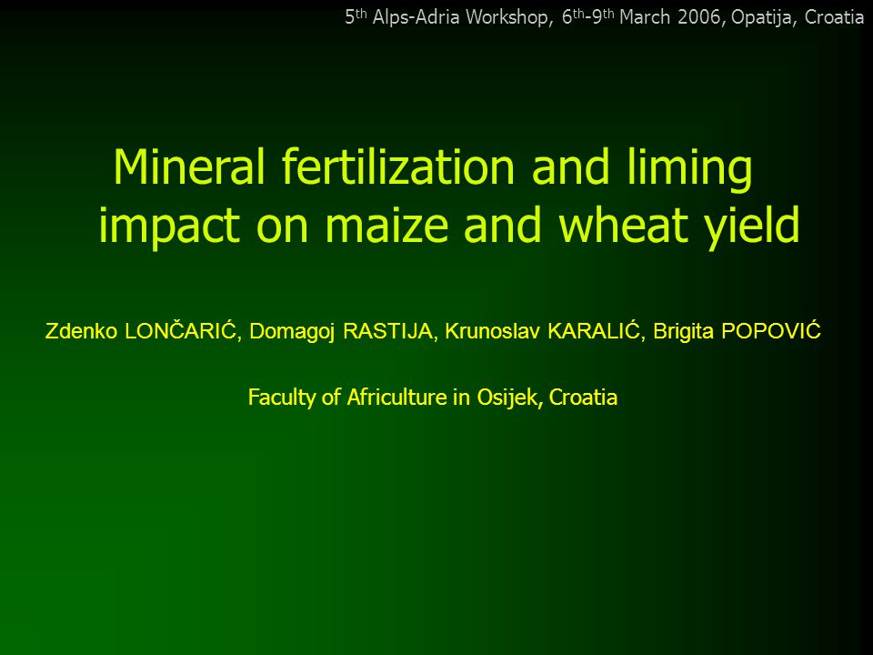 5 th Alps-Adria Workshop, 6 th -9 th March 2006, Opatija, Croatia Mineral fertilization and liming impact on maize and wheat yield Zdenko LONČARIĆ, Domagoj RASTIJA, Krunoslav KARALIĆ, Brigita POPOVIĆ Faculty of Africulture in Osijek, Croatia