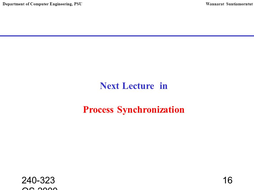 240-323 OS,2000 16 Department of Computer Engineering, PSUWannarat Suntiamorntut Next Lecture in Process Synchronization