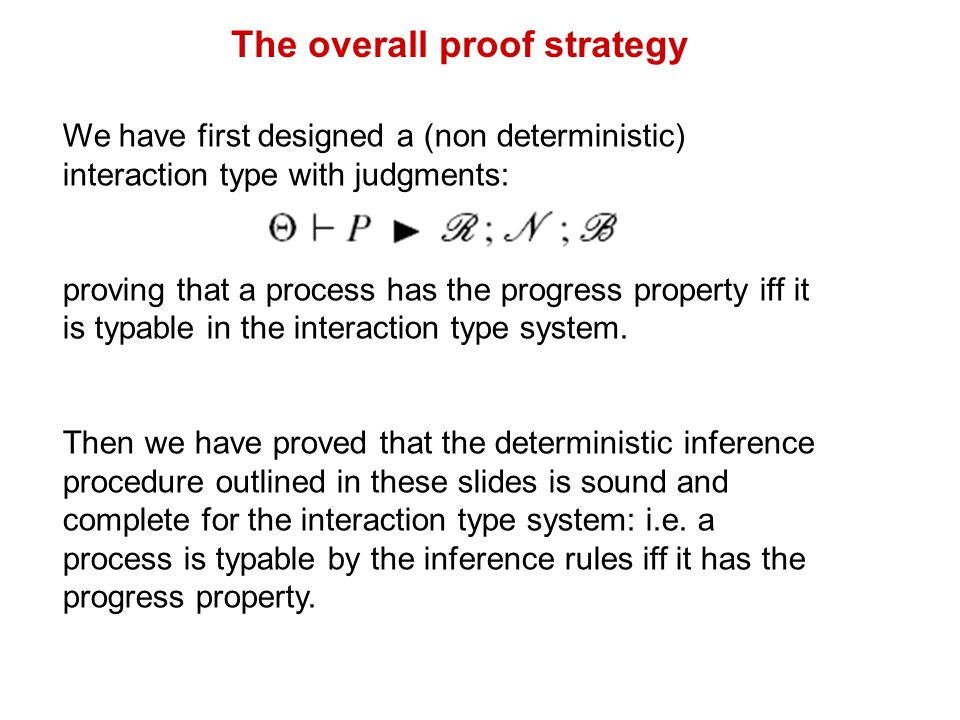 The overall proof strategy We have first designed a (non deterministic) interaction type with judgments: proving that a process has the progress property iff it is typable in the interaction type system.