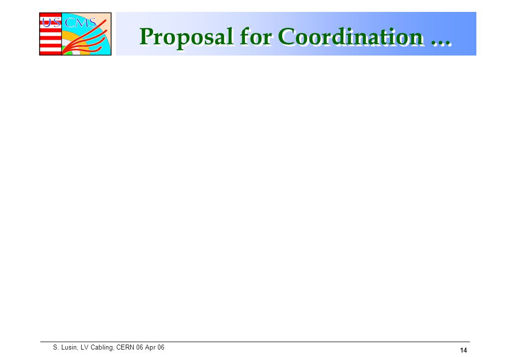 14 S. Lusin, LV Cabling, CERN 06 Apr 06 Proposal for Coordination …
