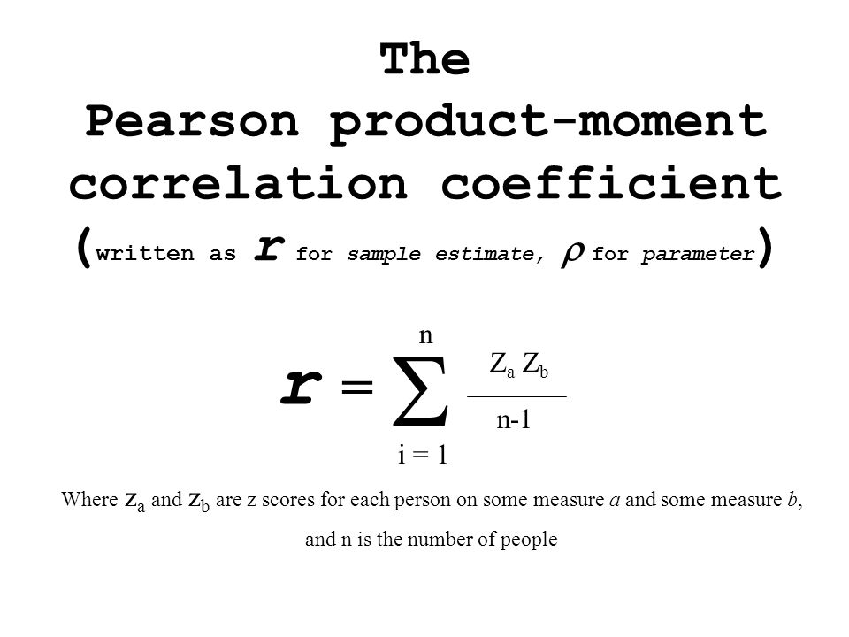 The Pearson product-moment correlation coefficient ( written as r for sample estimate,  for parameter )  Z a Z b n-1 i = 1 n r = Where z a and z b are z scores for each person on some measure a and some measure b, and n is the number of people