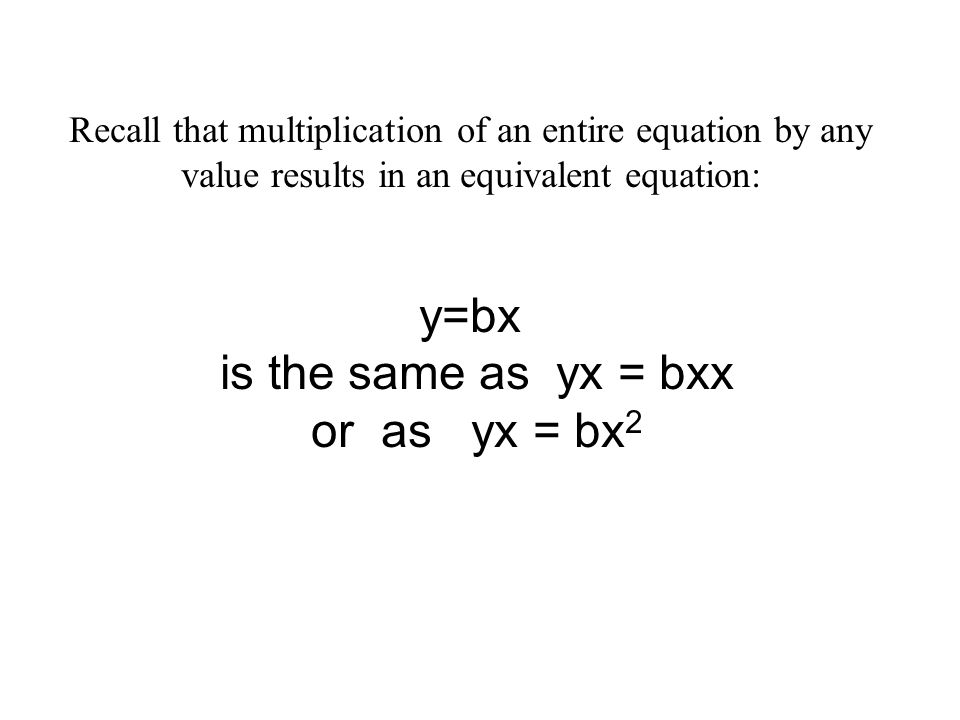 Recall that multiplication of an entire equation by any value results in an equivalent equation: y=bx is the same as yx = bxx or as yx = bx 2