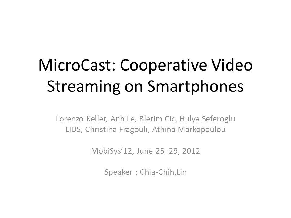 MicroCast: Cooperative Video Streaming on Smartphones Lorenzo Keller, Anh Le, Blerim Cic, Hulya Seferoglu LIDS, Christina Fragouli, Athina Markopoulou MobiSys'12, June 25–29, 2012 Speaker : Chia-Chih,Lin