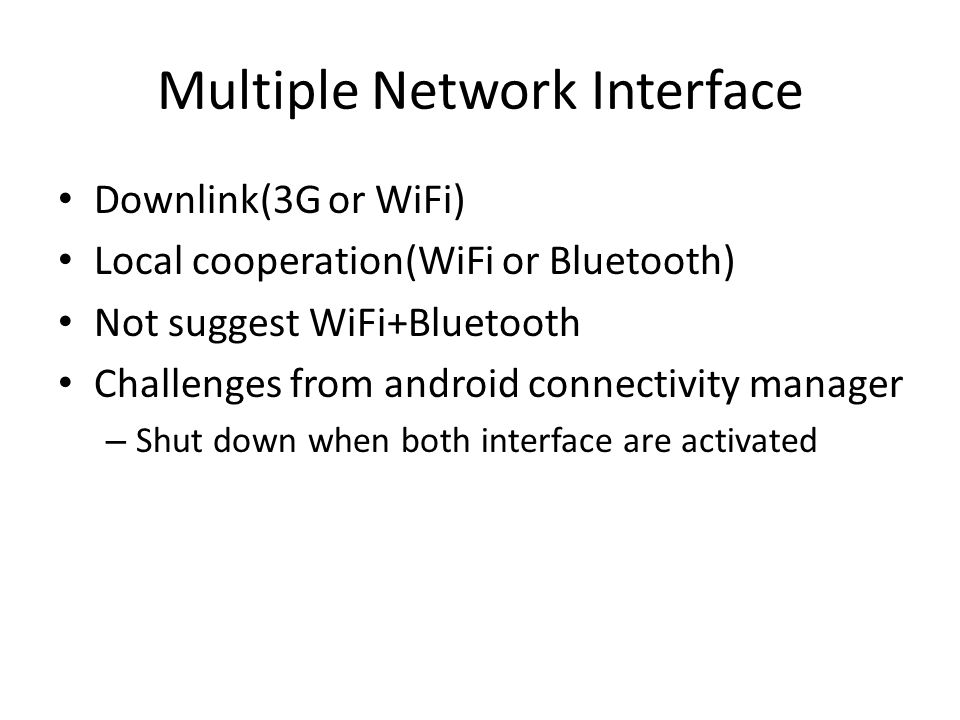 Multiple Network Interface Downlink(3G or WiFi) Local cooperation(WiFi or Bluetooth) Not suggest WiFi+Bluetooth Challenges from android connectivity manager – Shut down when both interface are activated
