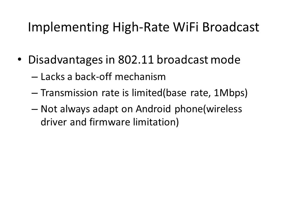 Implementing High-Rate WiFi Broadcast Disadvantages in 802.11 broadcast mode – Lacks a back-off mechanism – Transmission rate is limited(base rate, 1Mbps) – Not always adapt on Android phone(wireless driver and firmware limitation)