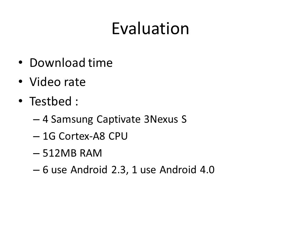 Evaluation Download time Video rate Testbed : – 4 Samsung Captivate 3Nexus S – 1G Cortex-A8 CPU – 512MB RAM – 6 use Android 2.3, 1 use Android 4.0