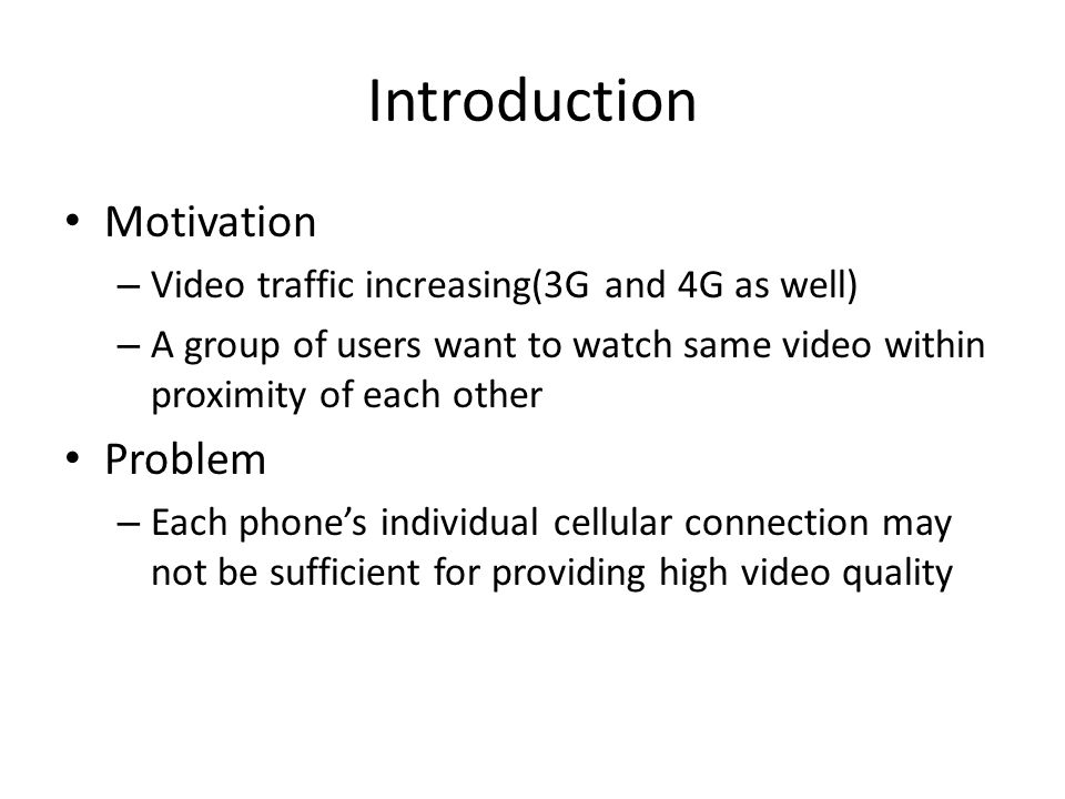 Introduction Motivation – Video traffic increasing(3G and 4G as well) – A group of users want to watch same video within proximity of each other Problem – Each phone's individual cellular connection may not be sufficient for providing high video quality