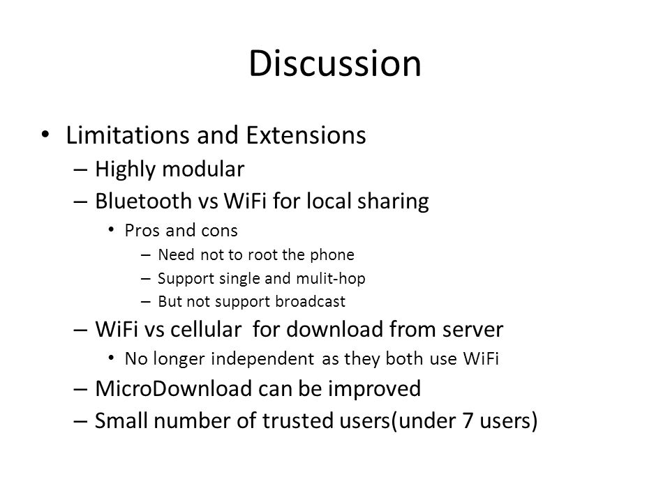 Discussion Limitations and Extensions – Highly modular – Bluetooth vs WiFi for local sharing Pros and cons – Need not to root the phone – Support single and mulit-hop – But not support broadcast – WiFi vs cellular for download from server No longer independent as they both use WiFi – MicroDownload can be improved – Small number of trusted users(under 7 users)