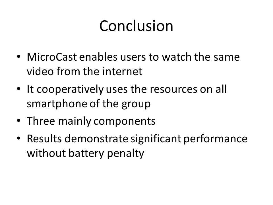 Conclusion MicroCast enables users to watch the same video from the internet It cooperatively uses the resources on all smartphone of the group Three mainly components Results demonstrate significant performance without battery penalty