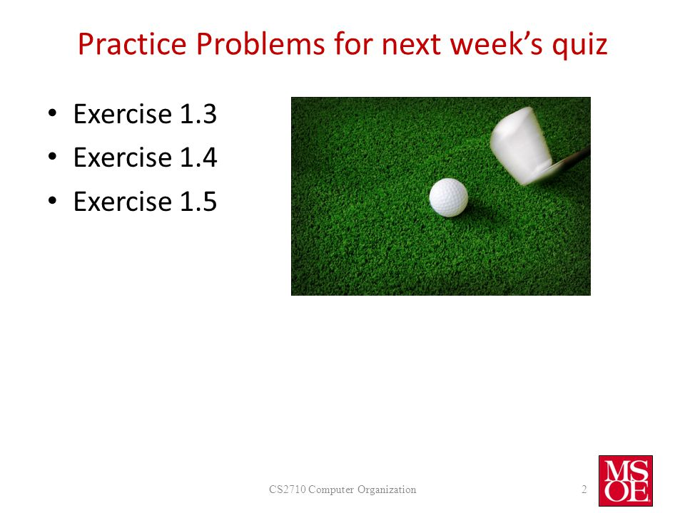 Practice Problems for next week's quiz Exercise 1.3 Exercise 1.4 Exercise 1.5 CS2710 Computer Organization2
