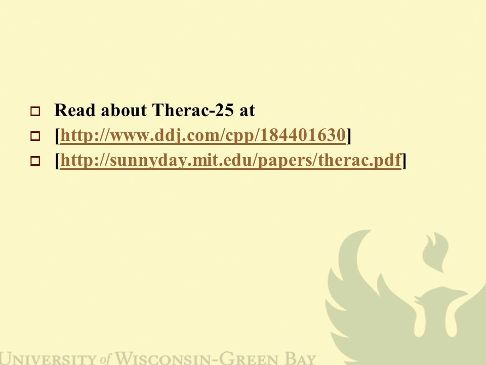  Read about Therac-25 at  [http://www.ddj.com/cpp/184401630]http://www.ddj.com/cpp/184401630  [http://sunnyday.mit.edu/papers/therac.pdf]http://sunnyday.mit.edu/papers/therac.pdf