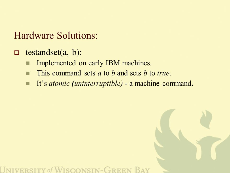Hardware Solutions:  testandset(a, b): Implemented on early IBM machines.