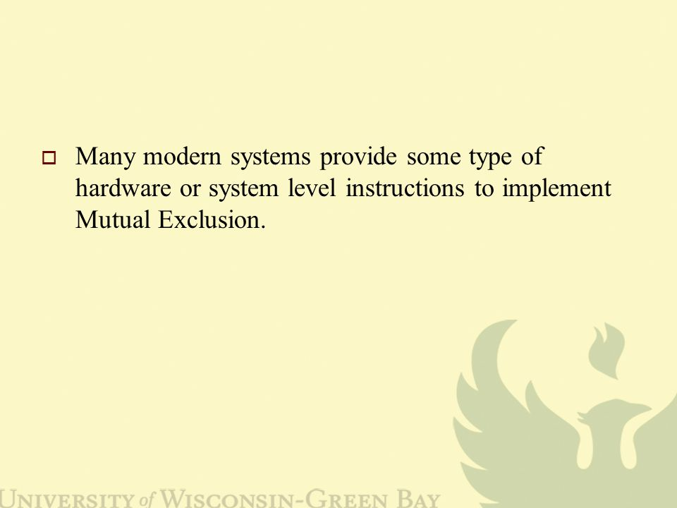  Many modern systems provide some type of hardware or system level instructions to implement Mutual Exclusion.