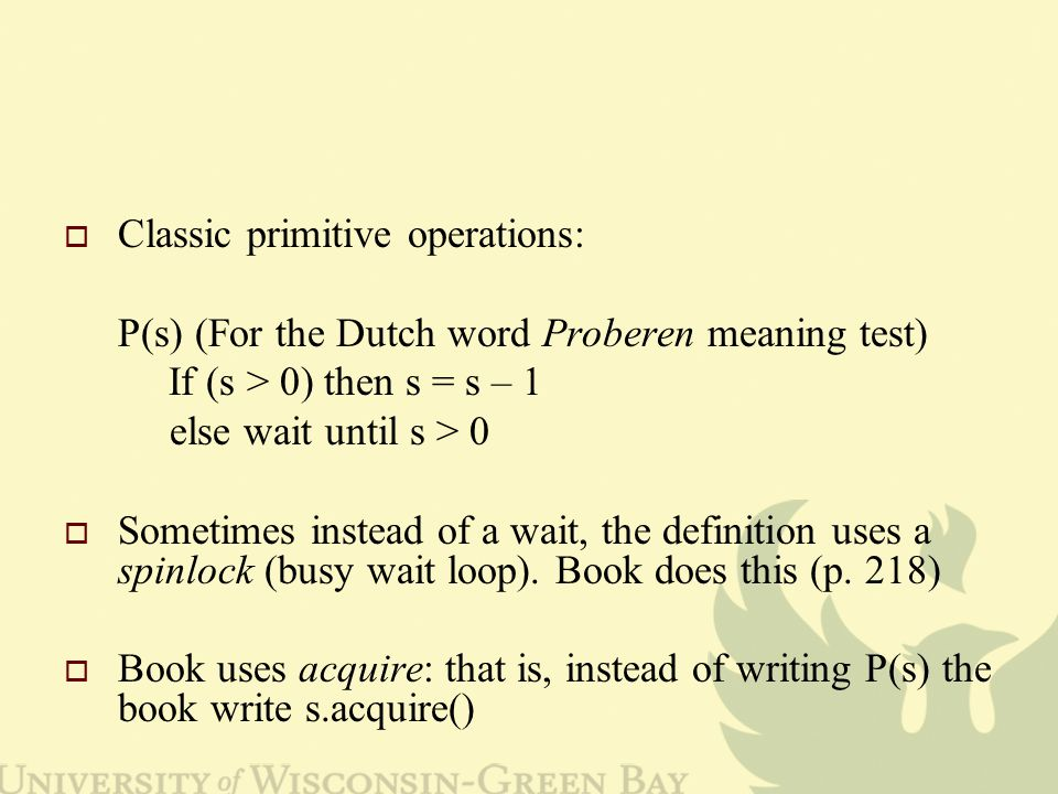  Classic primitive operations: P(s) (For the Dutch word Proberen meaning test) If (s > 0) then s = s – 1 else wait until s > 0  Sometimes instead of a wait, the definition uses a spinlock (busy wait loop).