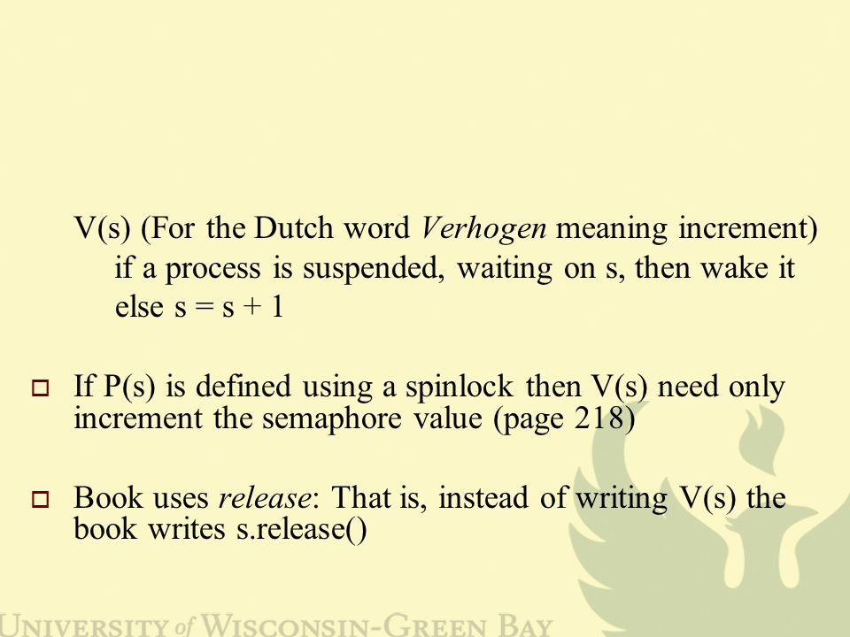 V(s) (For the Dutch word Verhogen meaning increment) if a process is suspended, waiting on s, then wake it else s = s + 1  If P(s) is defined using a spinlock then V(s) need only increment the semaphore value (page 218)  Book uses release: That is, instead of writing V(s) the book writes s.release()