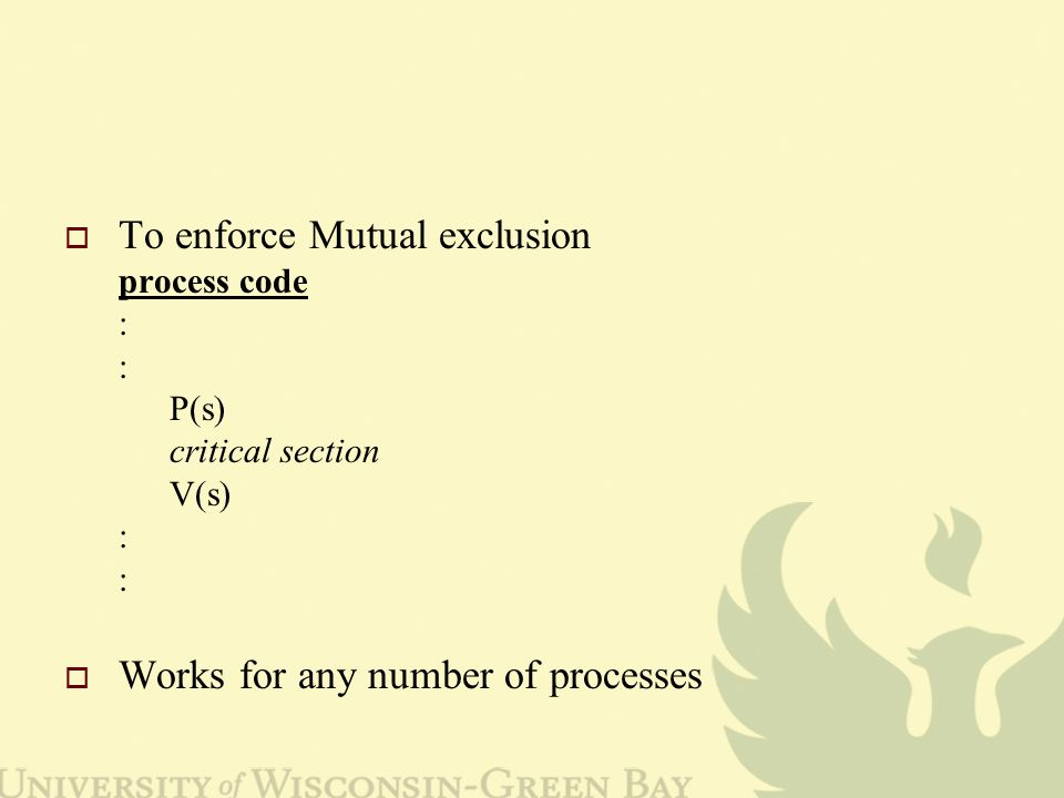  To enforce Mutual exclusion process code : : P(s) critical section V(s) : :  Works for any number of processes