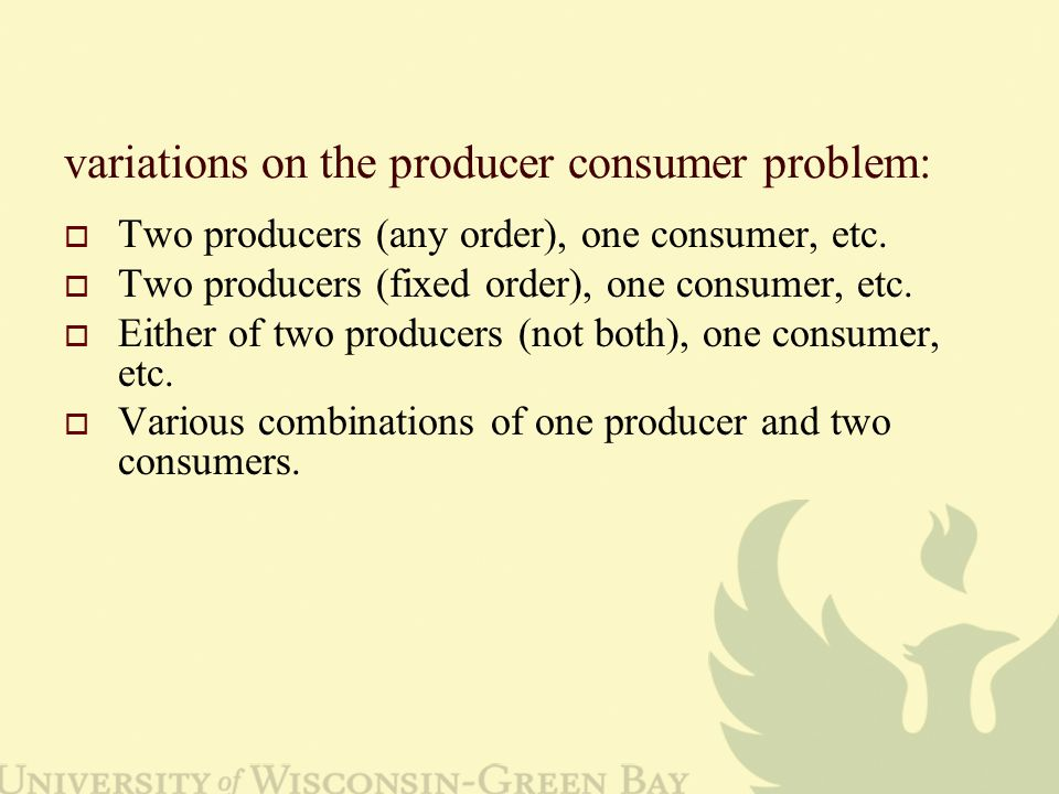 variations on the producer consumer problem:  Two producers (any order), one consumer, etc.