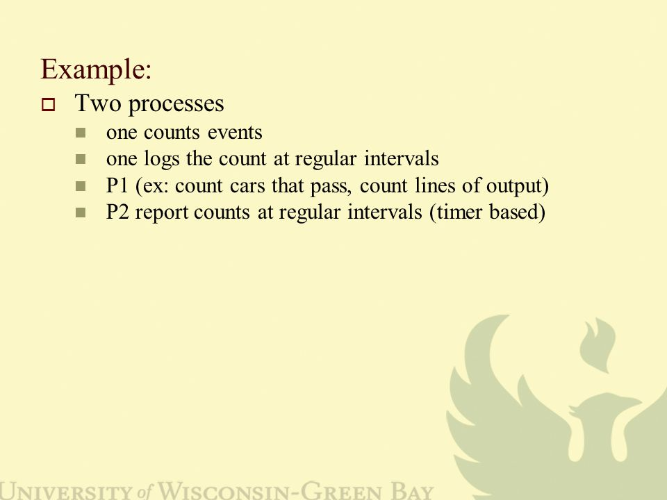 Example:  Two processes one counts events one logs the count at regular intervals P1 (ex: count cars that pass, count lines of output) P2 report counts at regular intervals (timer based)