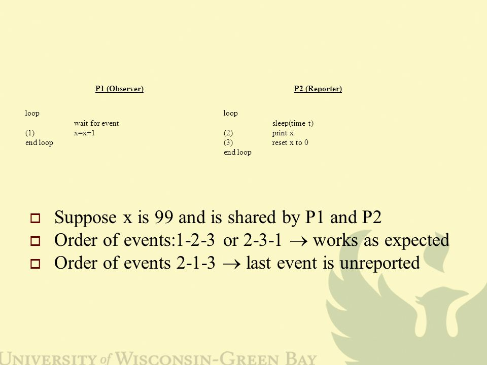  Suppose x is 99 and is shared by P1 and P2  Order of events:1-2-3 or 2-3-1  works as expected  Order of events 2-1-3  last event is unreported P1 (Observer)P2 (Reporter) loop wait for event (1)x=x+1 end loop loop sleep(time t) (2)print x (3)reset x to 0 end loop