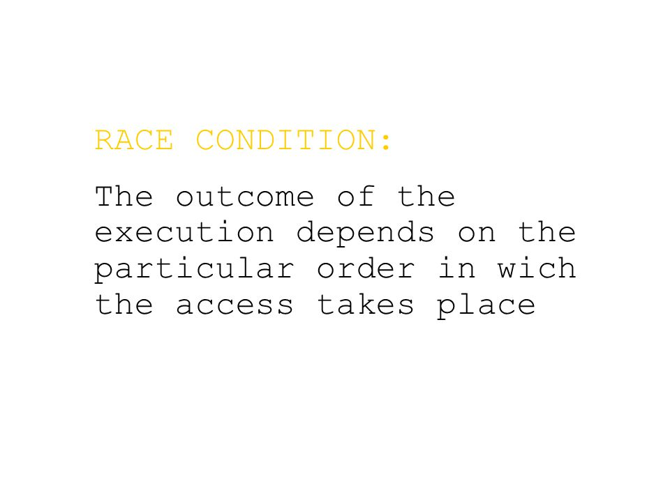 RACE CONDITION: The outcome of the execution depends on the particular order in wich the access takes place
