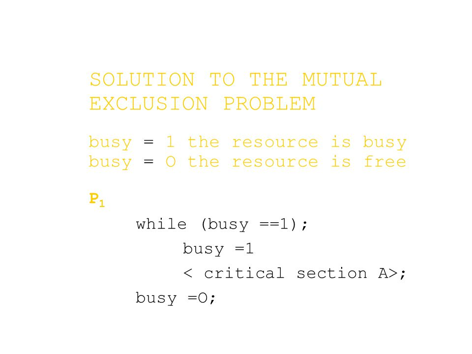 SOLUTION TO THE MUTUAL EXCLUSION PROBLEM P 1 while (busy ==1); busy =1 ; busy =O; busy = 1 the resource is busy busy = O the resource is free