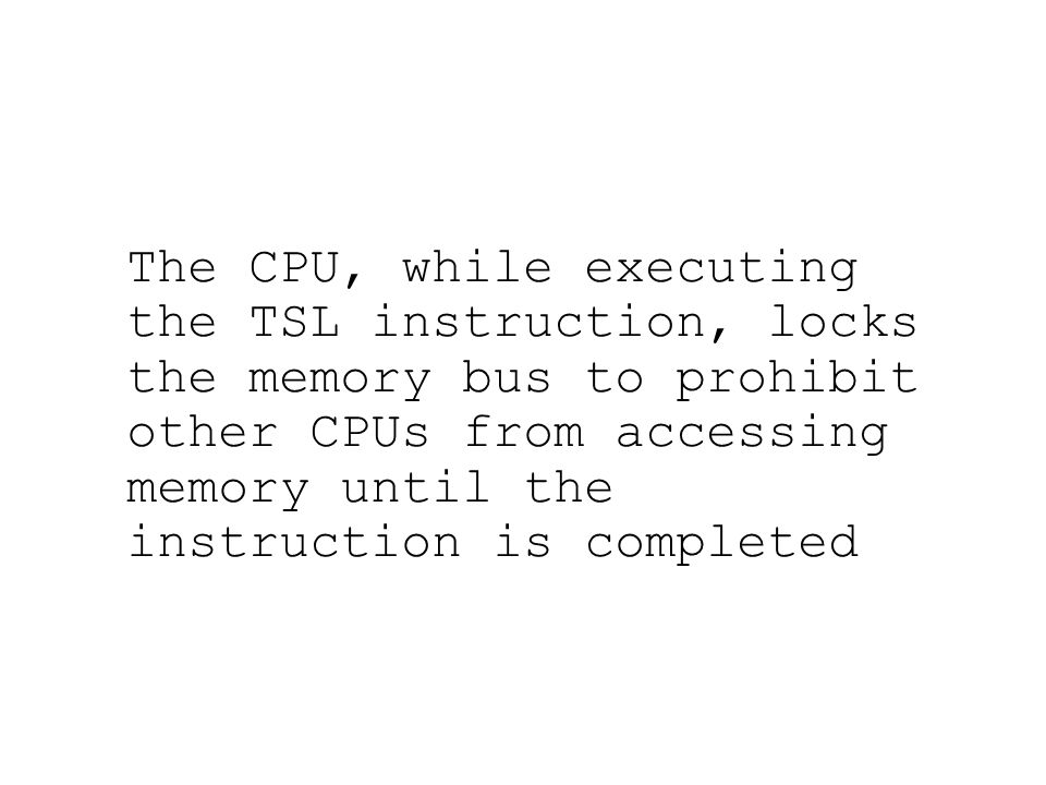 The CPU, while executing the TSL instruction, locks the memory bus to prohibit other CPUs from accessing memory until the instruction is completed