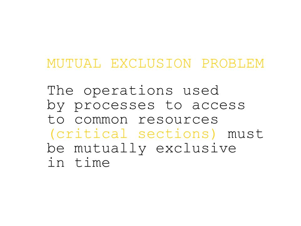 MUTUAL EXCLUSION PROBLEM The operations used by processes to access to common resources (critical sections) must be mutually exclusive in time