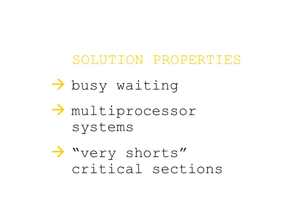 SOLUTION PROPERTIES  busy waiting  multiprocessor systems  very shorts critical sections