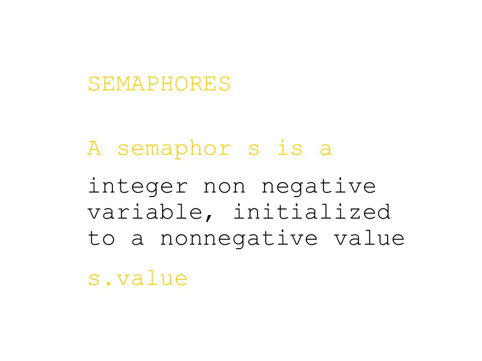 integer non negative variable, initialized to a nonnegative value s.value SEMAPHORES A semaphor s is a