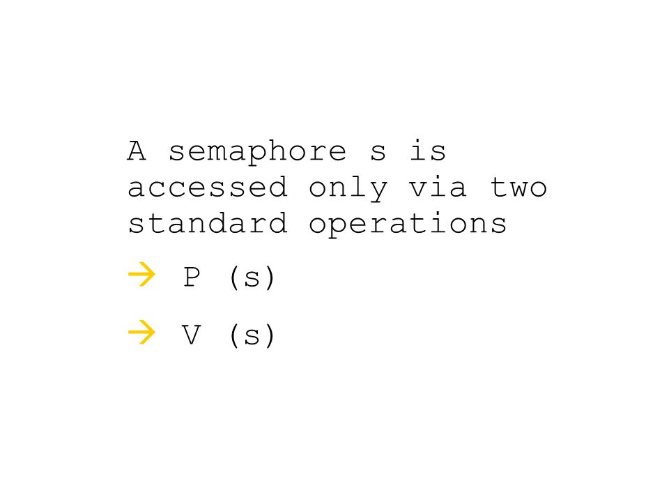 A semaphore s is accessed only via two standard operations  P (s)  V (s)
