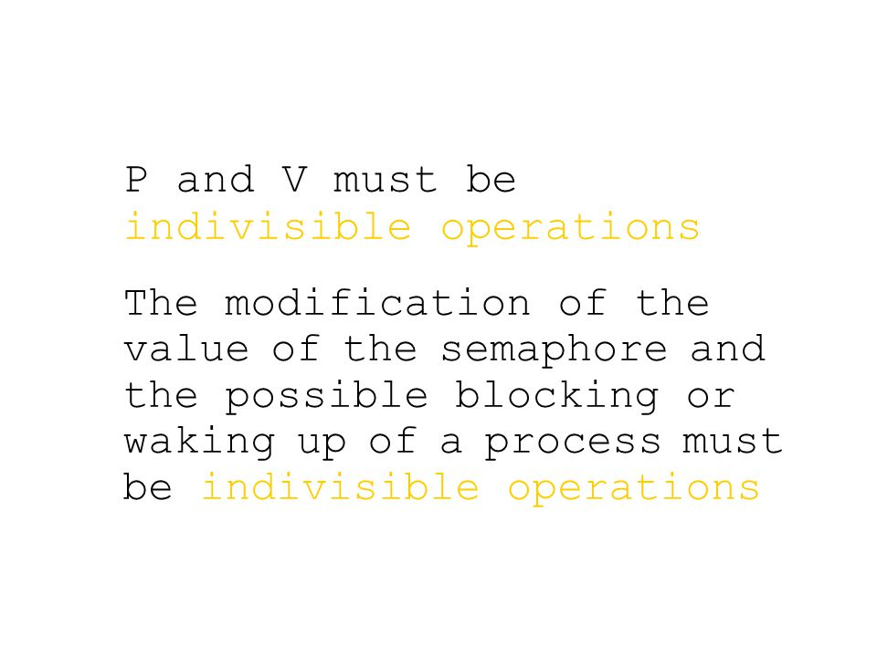 P and V must be indivisible operations The modification of the value of the semaphore and the possible blocking or waking up of a process must be indivisible operations