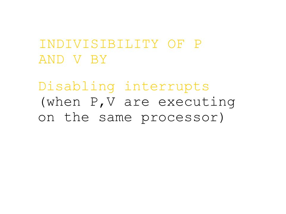 Disabling interrupts (when P,V are executing on the same processor) INDIVISIBILITY OF P AND V BY