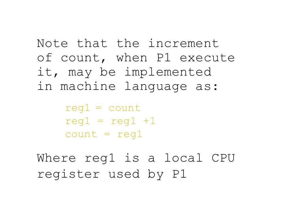 Note that the increment of count, when P1 execute it, may be implemented in machine language as: reg1 = count reg1 = reg1 +1 count = reg1 Where reg1 is a local CPU register used by P1