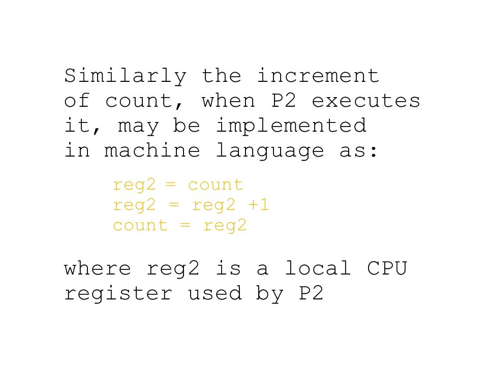 Similarly the increment of count, when P2 executes it, may be implemented in machine language as: reg2 = count reg2 = reg2 +1 count = reg2 where reg2 is a local CPU register used by P2