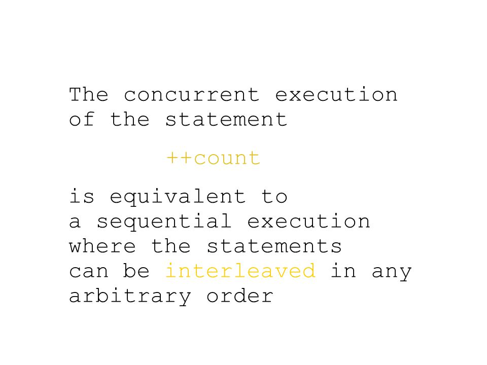 The concurrent execution of the statement ++count is equivalent to a sequential execution where the statements can be interleaved in any arbitrary order
