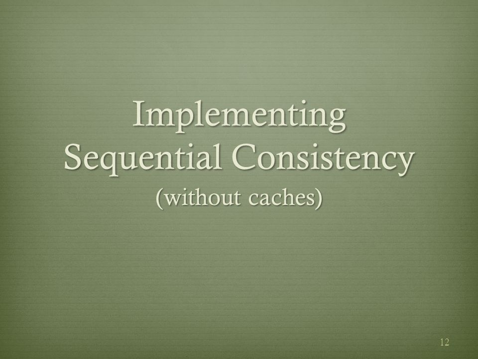 Implementing Sequential Consistency (without caches) 12