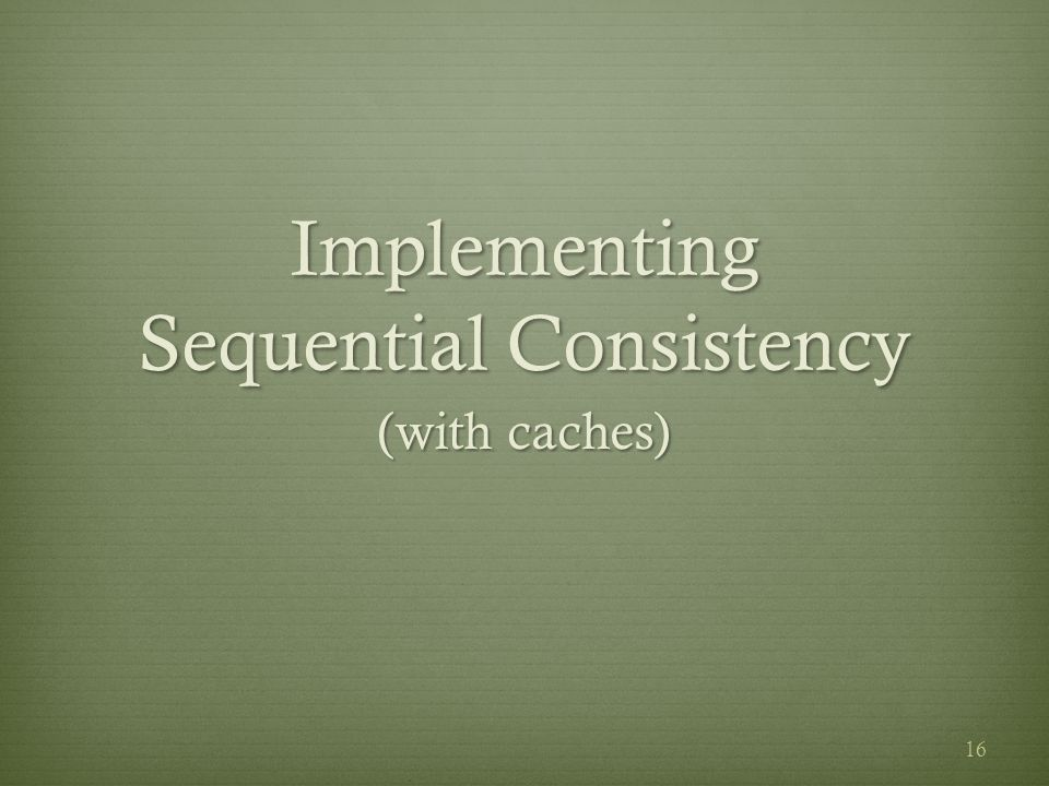 Implementing Sequential Consistency (with caches) 16
