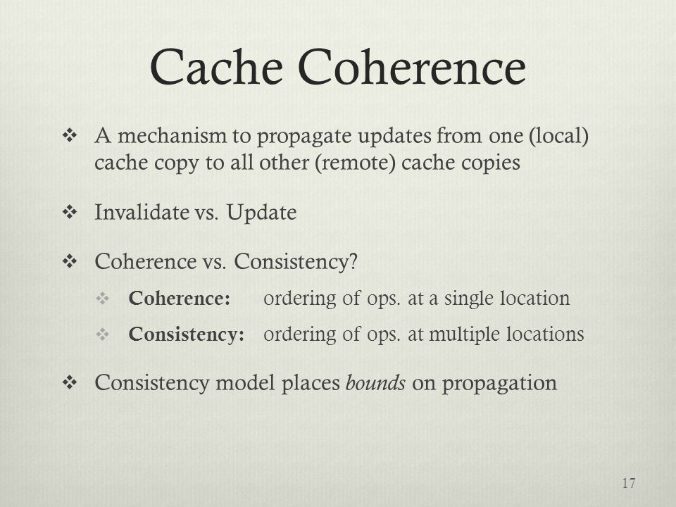 Cache Coherence  A mechanism to propagate updates from one (local) cache copy to all other (remote) cache copies  Invalidate vs.