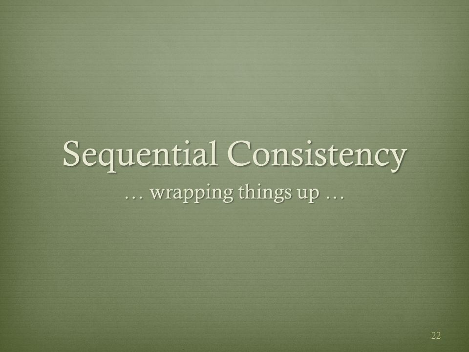 Sequential Consistency … wrapping things up … 22
