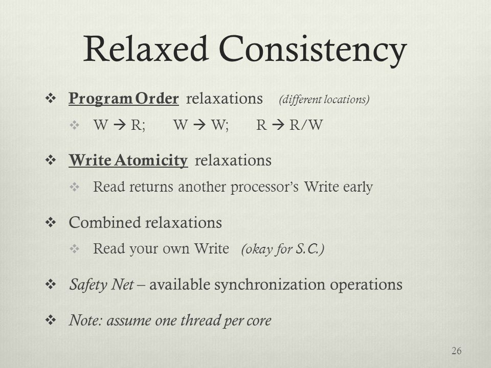 Relaxed Consistency  Program Order relaxations (different locations)  W  R; W  W; R  R/W  Write Atomicity relaxations  Read returns another processor's Write early  Combined relaxations  Read your own Write (okay for S.C.)  Safety Net – available synchronization operations  Note: assume one thread per core 26