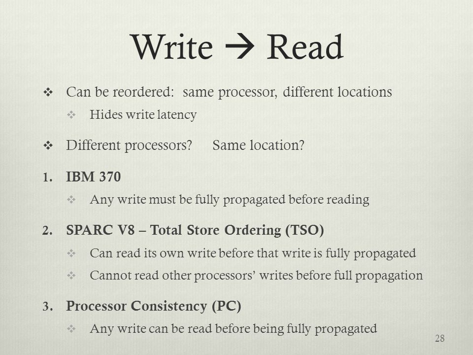 Write  Read  Can be reordered: same processor, different locations  Hides write latency  Different processors.