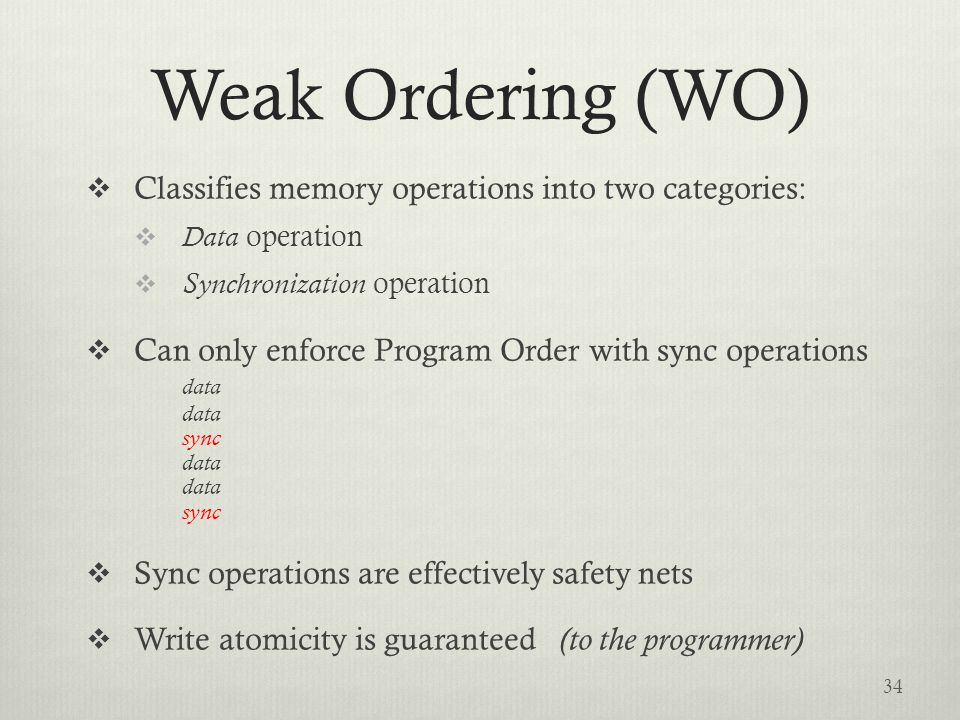 Weak Ordering (WO)  Classifies memory operations into two categories:  Data operation  Synchronization operation  Can only enforce Program Order with sync operations data data sync data data sync  Sync operations are effectively safety nets  Write atomicity is guaranteed (to the programmer) 34